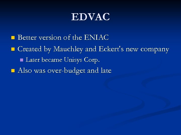 EDVAC Better version of the ENIAC n Created by Mauchley and Eckert's new company