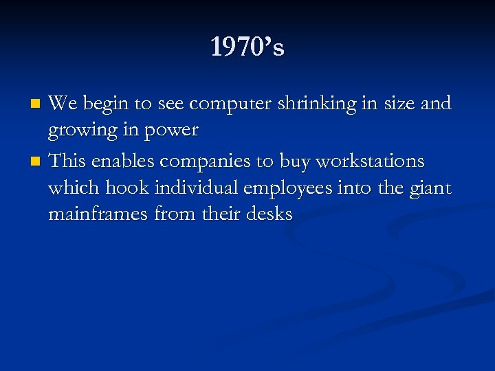 1970's We begin to see computer shrinking in size and growing in power n