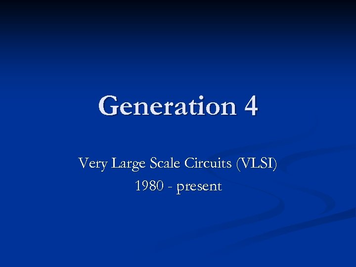 Generation 4 Very Large Scale Circuits (VLSI) 1980 - present