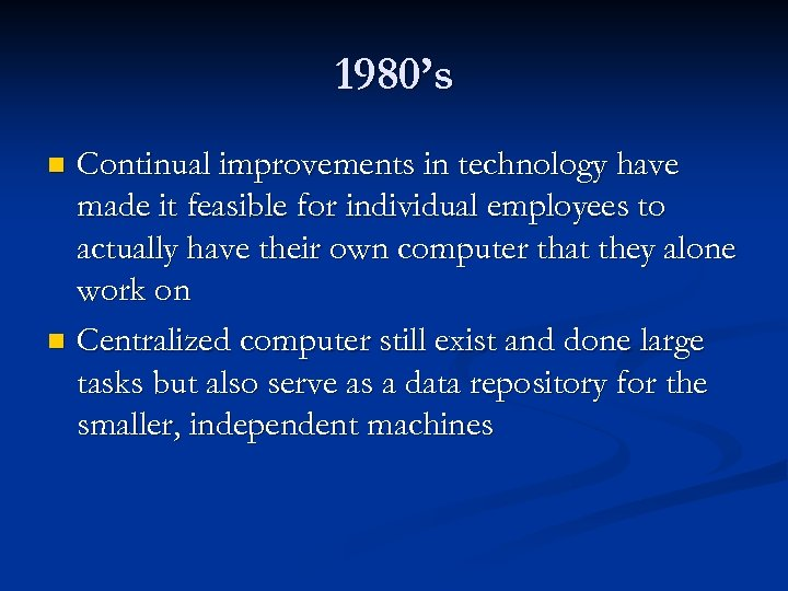 1980's Continual improvements in technology have made it feasible for individual employees to actually