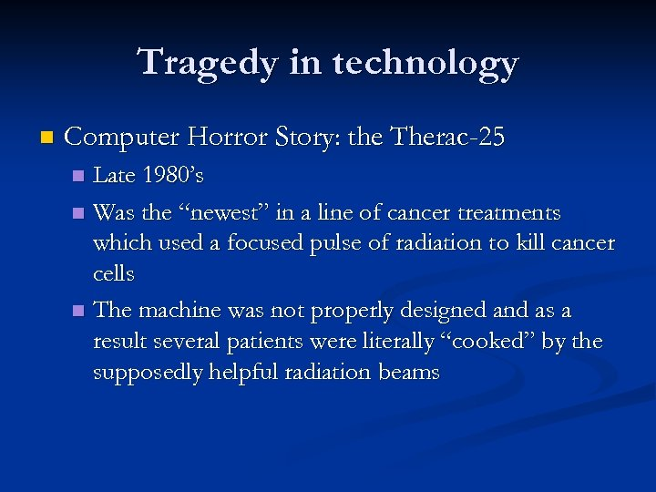 Tragedy in technology n Computer Horror Story: the Therac-25 Late 1980's n Was the