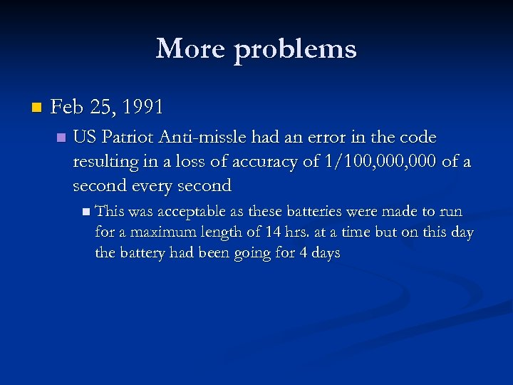 More problems n Feb 25, 1991 n US Patriot Anti-missle had an error in