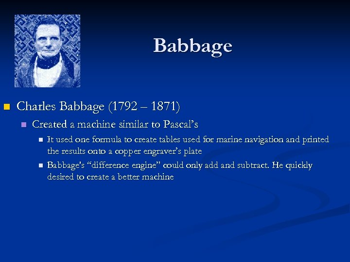 Babbage n Charles Babbage (1792 – 1871) n Created a machine similar to Pascal's