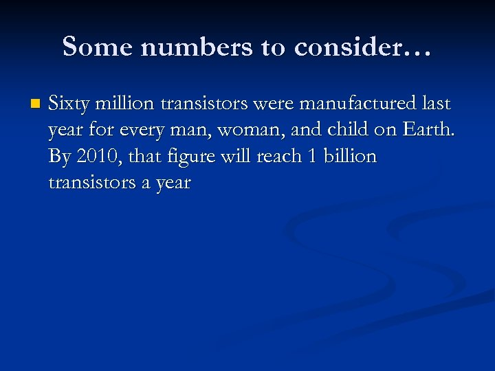 Some numbers to consider… n Sixty million transistors were manufactured last year for every