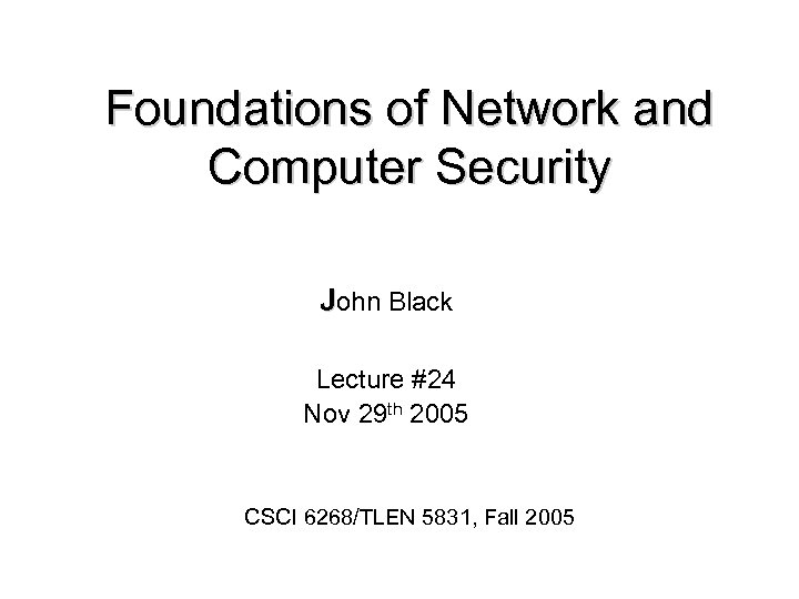 Foundations of Network and Computer Security John Black Lecture #24 Nov 29 th 2005