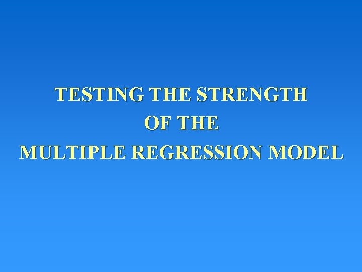 TESTING THE STRENGTH OF THE MULTIPLE REGRESSION MODEL