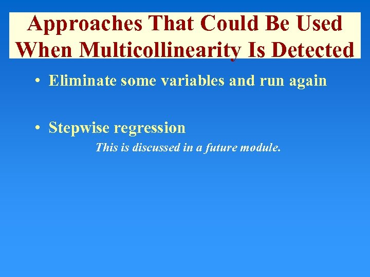 Approaches That Could Be Used When Multicollinearity Is Detected • Eliminate some variables and