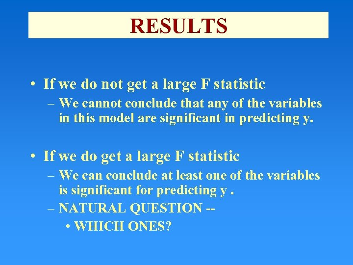 RESULTS • If we do not get a large F statistic – We cannot