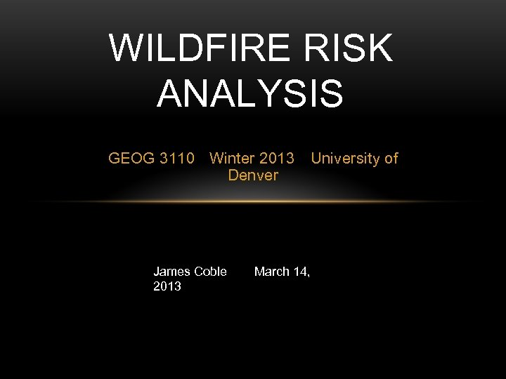 WILDFIRE RISK ANALYSIS GEOG 3110 Winter 2013 Denver James Coble 2013 University of March