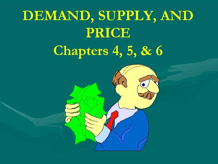DEMAND, SUPPLY, AND PRICE Chapters 4, 5, & 6