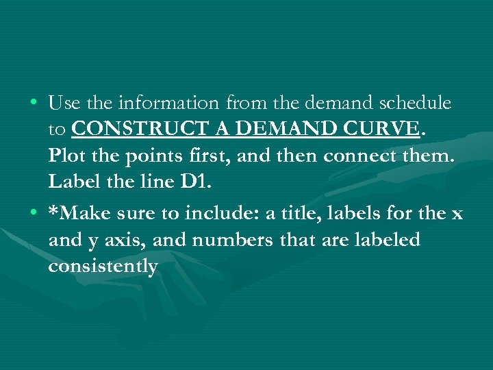 • Use the information from the demand schedule to CONSTRUCT A DEMAND CURVE.