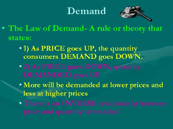 Demand • The Law of Demand- A rule or theory that states: • 1)