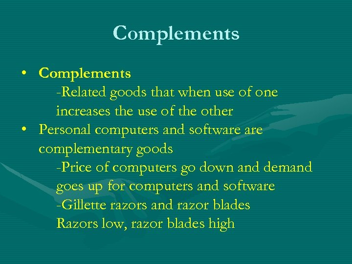 Complements • Complements -Related goods that when use of one increases the use of