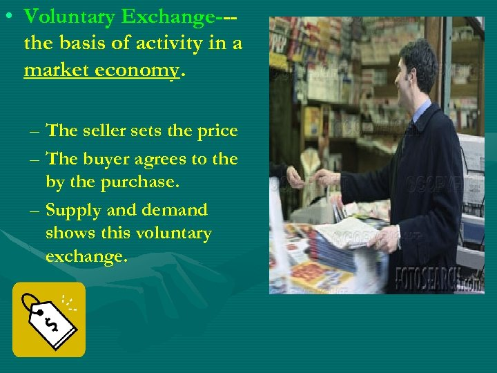 • Voluntary Exchange--the basis of activity in a market economy. – The seller