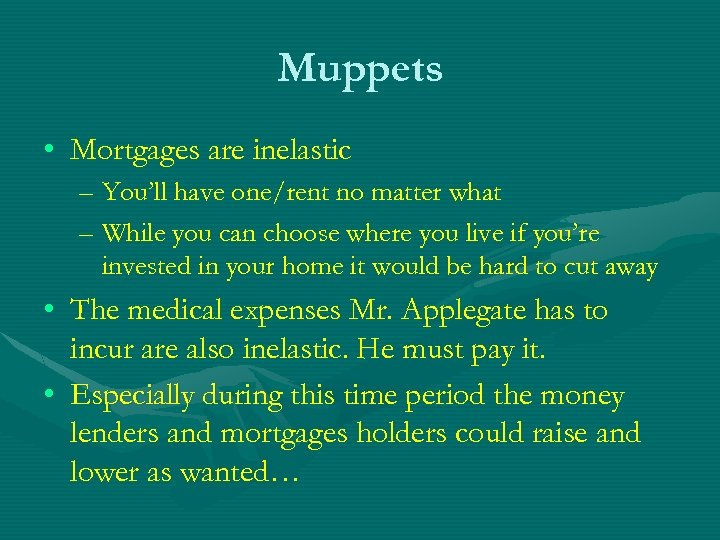 Muppets • Mortgages are inelastic – You'll have one/rent no matter what – While