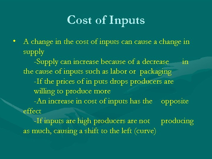Cost of Inputs • A change in the cost of inputs can cause a