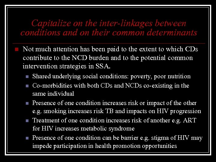 Capitalize on the inter-linkages between conditions and on their common determinants n Not much