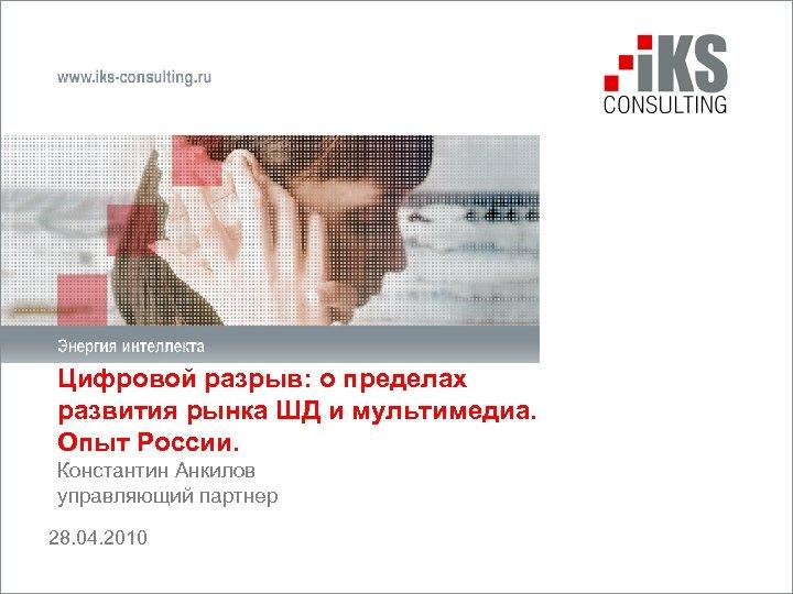 Цифровой разрыв: о пределах развития рынка ШД и мультимедиа. Опыт России. Константин Анкилов управляющий