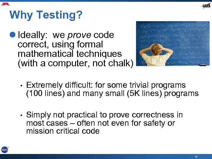 Why Testing? l Ideally: we prove code correct, using formal mathematical techniques (with a