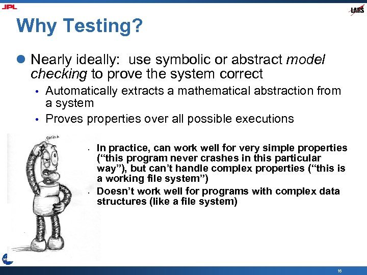 Why Testing? l Nearly ideally: use symbolic or abstract model checking to prove the