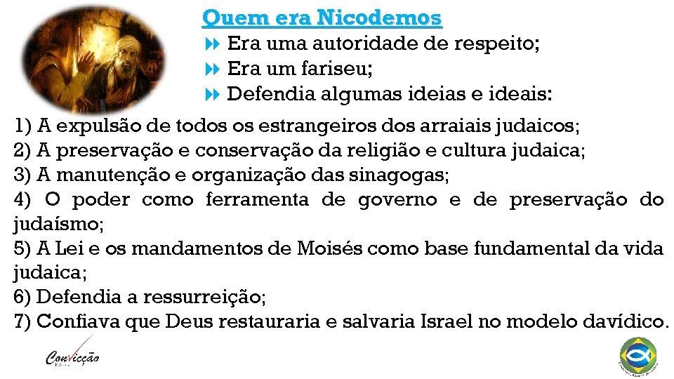 Quem era Nicodemos Era uma autoridade de respeito; Era um fariseu; Defendia algumas ideias