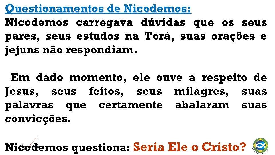 Questionamentos de Nicodemos: Nicodemos carregava dúvidas que os seus pares, seus estudos na Torá,