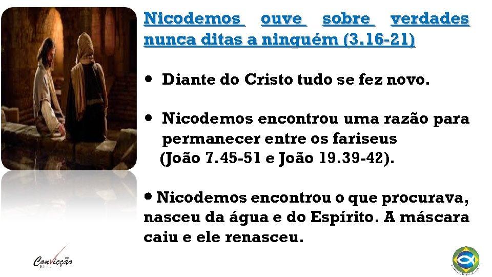 Nicodemos ouve sobre verdades nunca ditas a ninguém (3. 16 -21) Diante do Cristo
