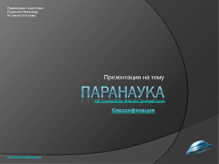 Презентацию подготовил: Гордюшин Александр 91 школа 10 А класс Презентация на тему Как псевдонаука
