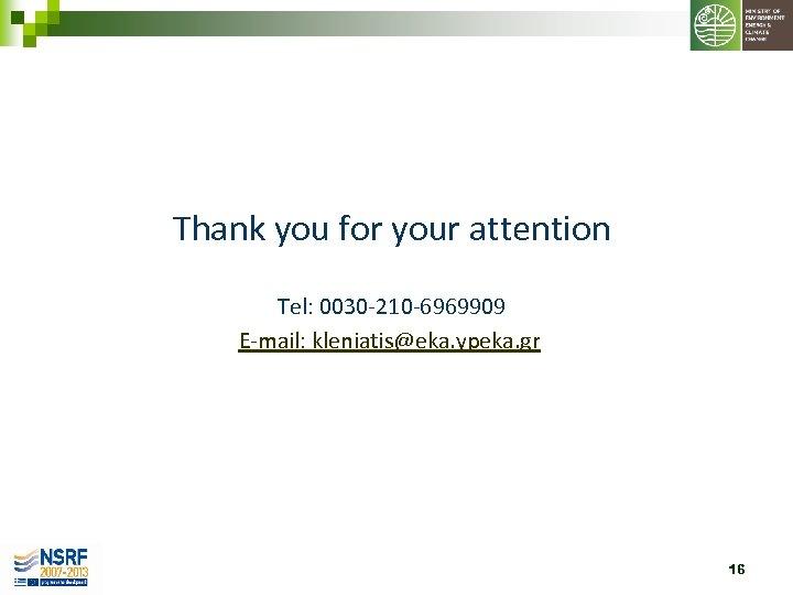 Thank you for your attention Tel: 0030 -210 -6969909 E-mail: kleniatis@eka. ypeka. gr 16