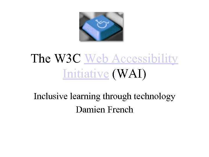 The W 3 C Web Accessibility Initiative (WAI) Inclusive learning through technology Damien French