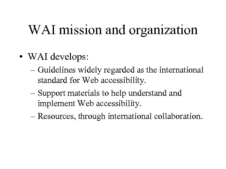 WAI mission and organization • WAI develops: – Guidelines widely regarded as the international
