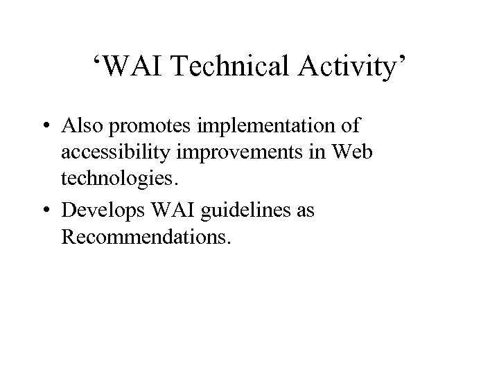 'WAI Technical Activity' • Also promotes implementation of accessibility improvements in Web technologies. •
