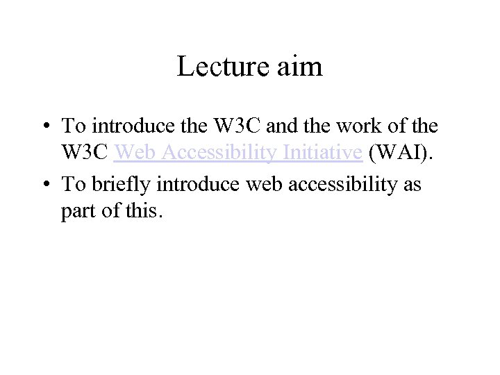 Lecture aim • To introduce the W 3 C and the work of the