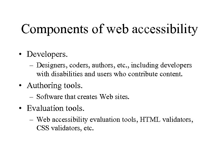 Components of web accessibility • Developers. – Designers, coders, authors, etc. , including developers