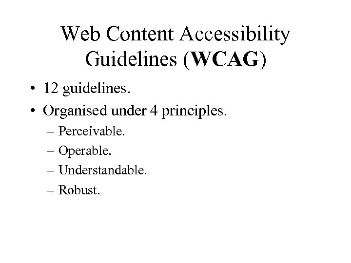 Web Content Accessibility Guidelines (WCAG) • 12 guidelines. • Organised under 4 principles. –