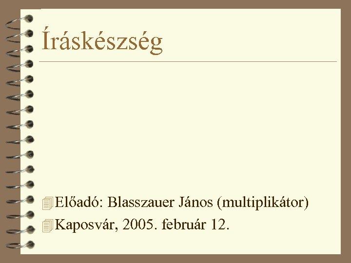 Íráskészség 4 Előadó: Blasszauer János (multiplikátor) 4 Kaposvár, 2005. február 12.