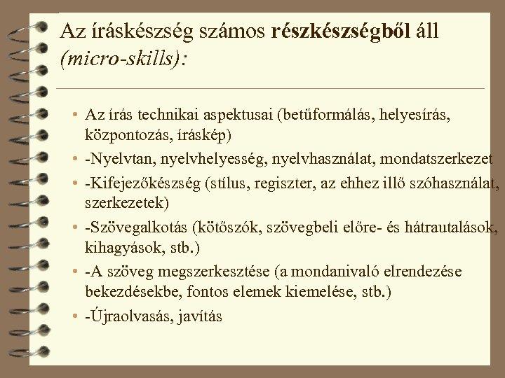 Az íráskészség számos részkészségből áll (micro-skills): • Az írás technikai aspektusai (betűformálás, helyesírás, központozás,