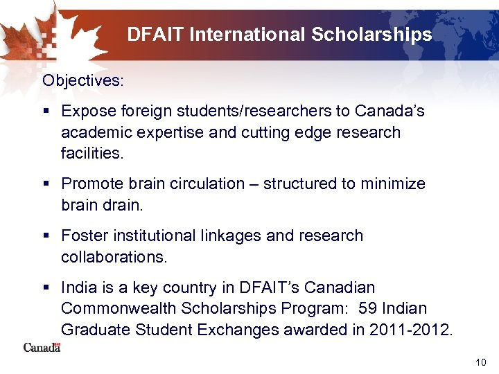 DFAIT International Scholarships Objectives: § Expose foreign students/researchers to Canada's academic expertise and cutting