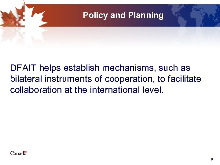 Policy and Planning DFAIT helps establish mechanisms, such as bilateral instruments of cooperation, to