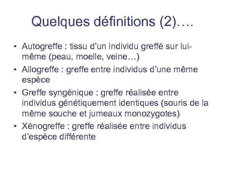 Quelques définitions (2)…. • Autogreffe : tissu d'un individu greffé sur luimême (peau, moelle,