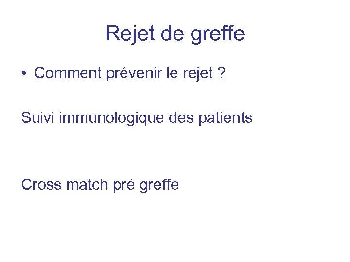 Rejet de greffe • Comment prévenir le rejet ? Suivi immunologique des patients Cross