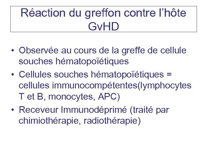 Réaction du greffon contre l'hôte Gv. HD • Observée au cours de la greffe