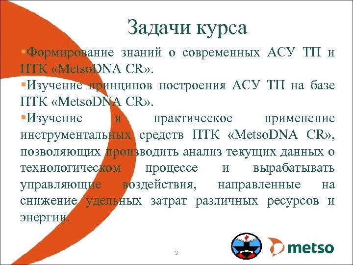 Задачи курса §Формирование знаний о современных АСУ ТП и ПТК «Metso. DNA CR» .