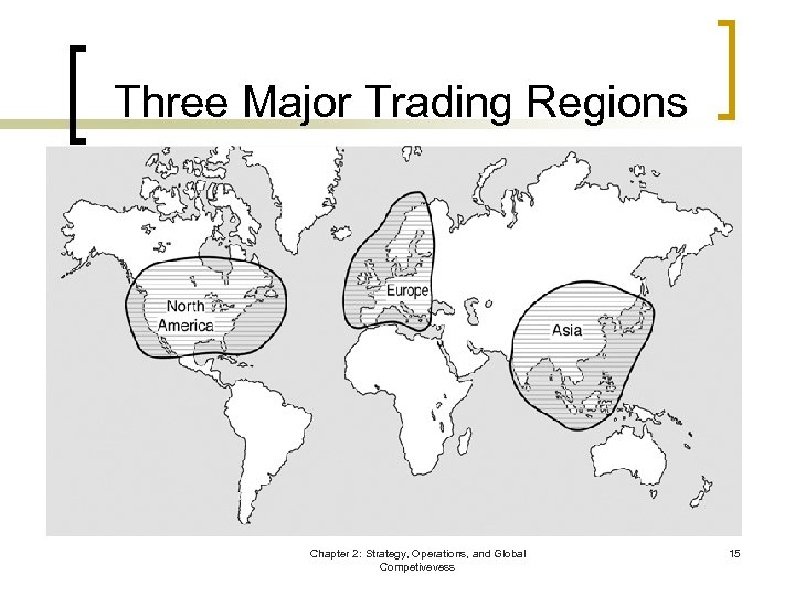 Three Major Trading Regions Chapter 2: Strategy, Operations, and Global Competivevess 15