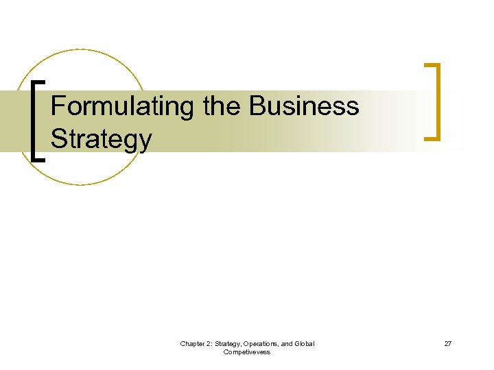 Formulating the Business Strategy Chapter 2: Strategy, Operations, and Global Competivevess 27