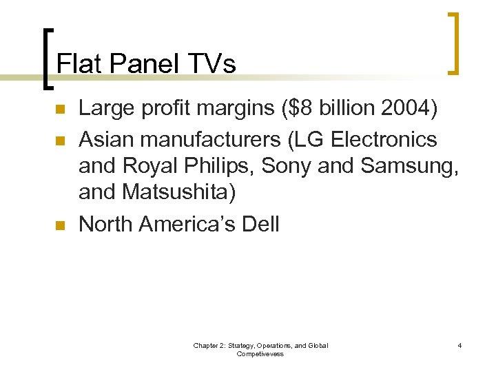 Flat Panel TVs n n n Large profit margins ($8 billion 2004) Asian manufacturers