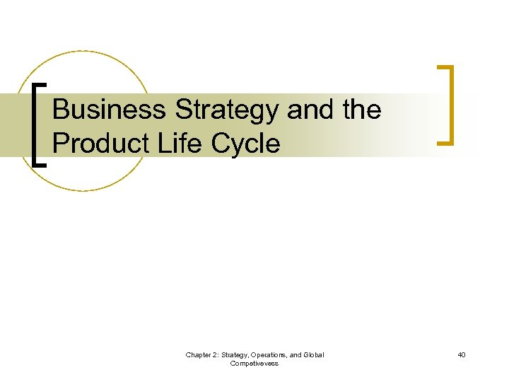 Business Strategy and the Product Life Cycle Chapter 2: Strategy, Operations, and Global Competivevess