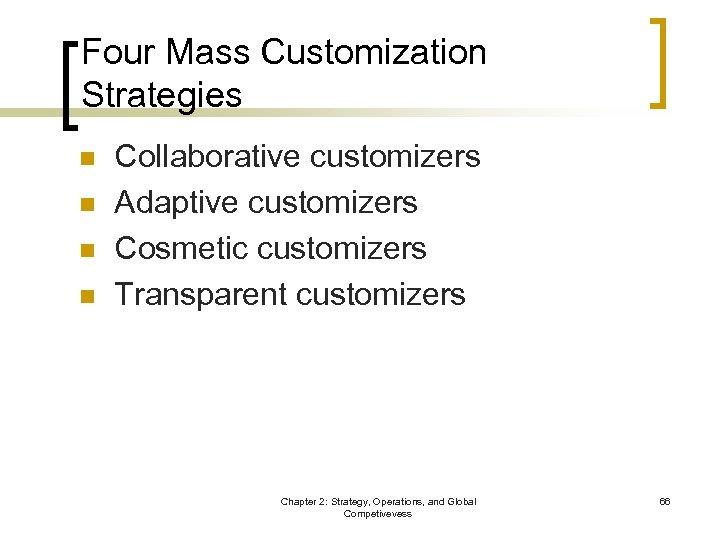 Four Mass Customization Strategies n n Collaborative customizers Adaptive customizers Cosmetic customizers Transparent customizers