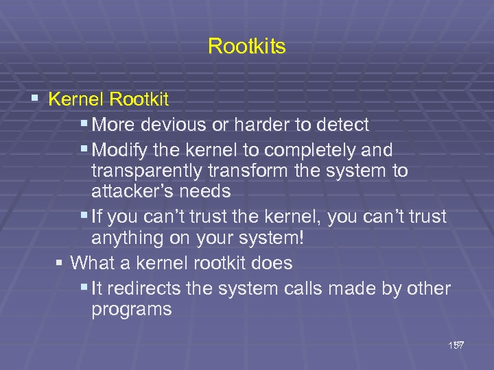 Rootkits § Kernel Rootkit § More devious or harder to detect § Modify the