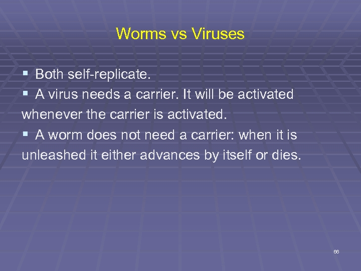 Worms vs Viruses § Both self-replicate. § A virus needs a carrier. It will